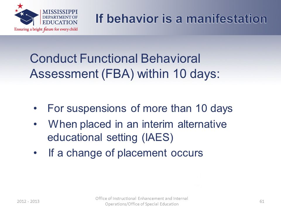 Conduct Functional Behavioral Assessment (FBA) within 10 days: For suspensions of more than 10 days When placed in an interim alternative educational
