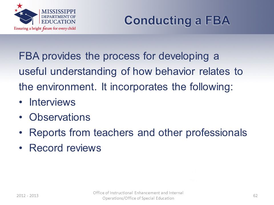 FBA provides the process for developing a useful understanding of how behavior relates to the environment. It incorporates the following: Interviews O