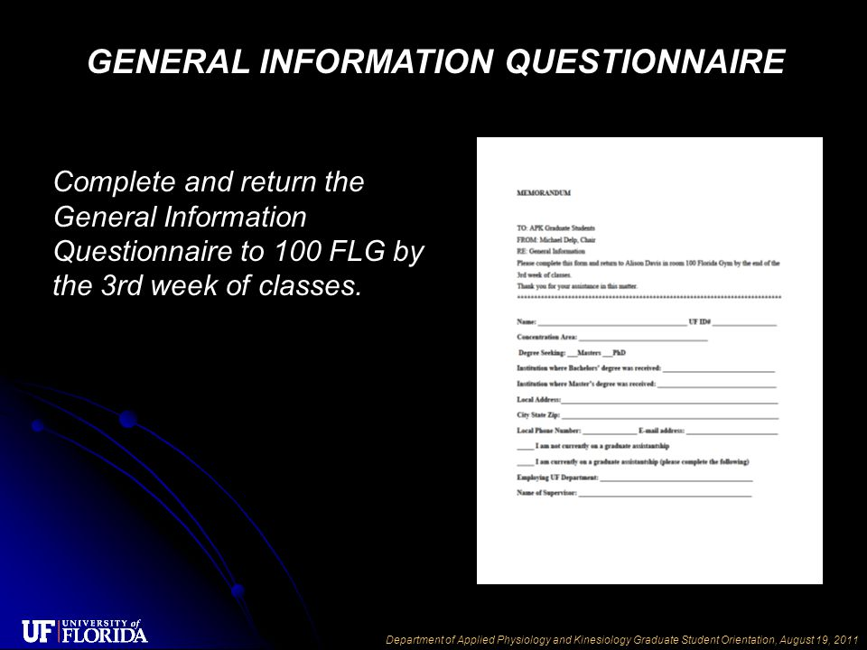Department of Applied Physiology and Kinesiology Graduate Student Orientation, August 19, 2011 Complete and return the General Information Questionnaire to 100 FLG by the 3rd week of classes.