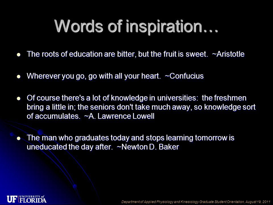 Department of Applied Physiology and Kinesiology Graduate Student Orientation, August 19, 2011 Words of inspiration… The roots of education are bitter, but the fruit is sweet.