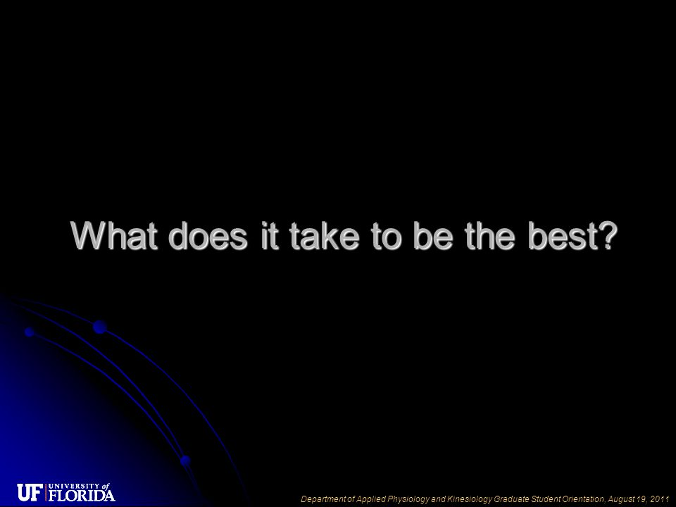 Department of Applied Physiology and Kinesiology Graduate Student Orientation, August 19, 2011 What does it take to be the best