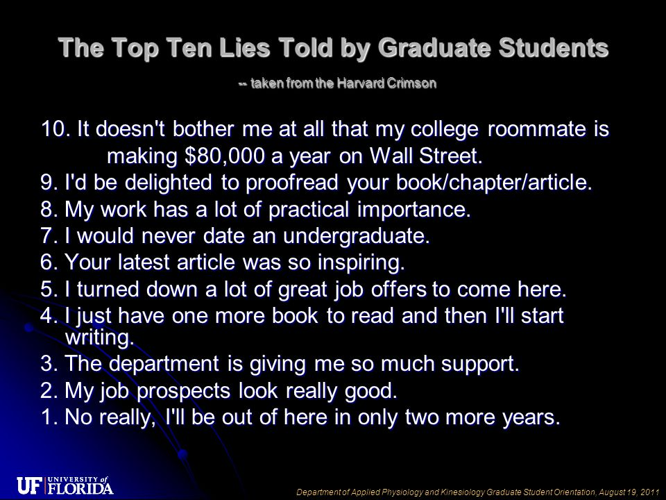 Department of Applied Physiology and Kinesiology Graduate Student Orientation, August 19, 2011 The Top Ten Lies Told by Graduate Students -- taken from the Harvard Crimson 10.
