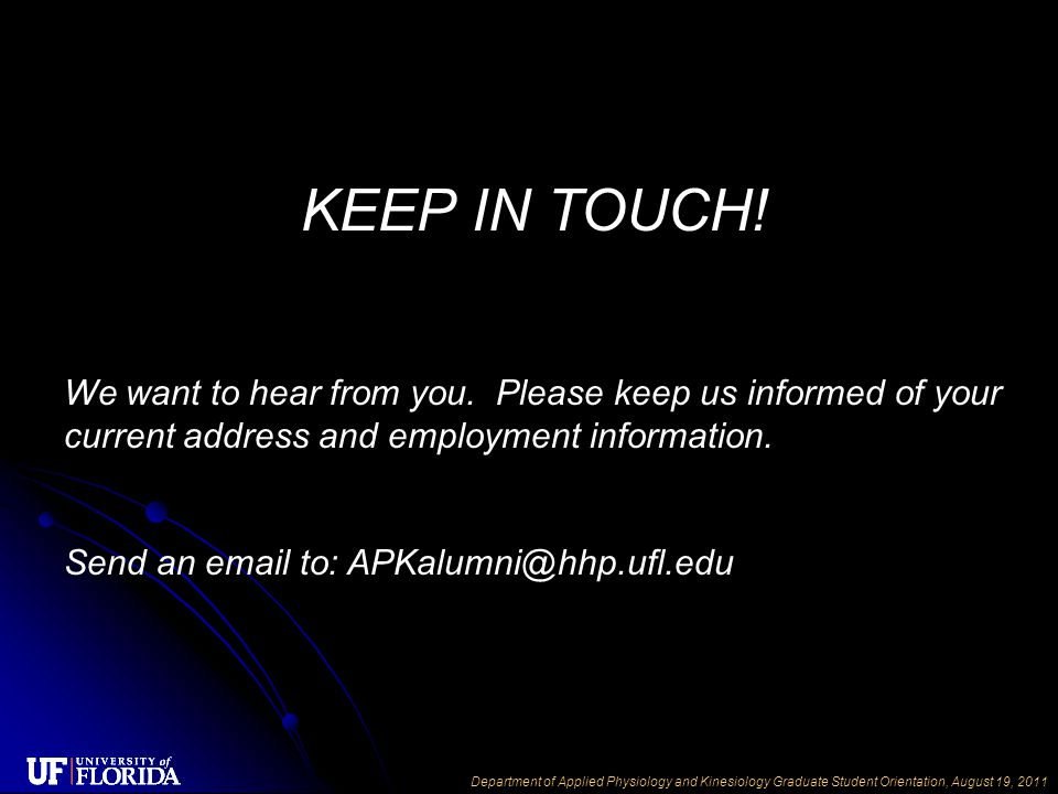Department of Applied Physiology and Kinesiology Graduate Student Orientation, August 19, 2011 KEEP IN TOUCH! We want to hear from you. Please keep us