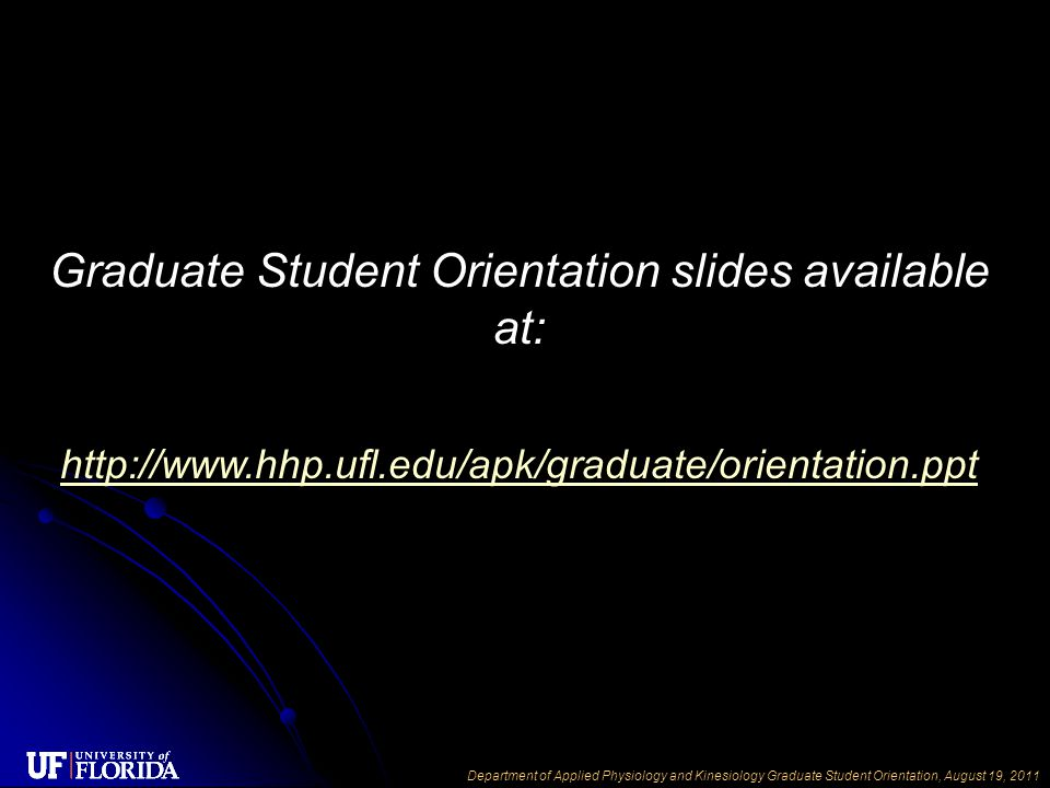 Department of Applied Physiology and Kinesiology Graduate Student Orientation, August 19, 2011 Graduate Student Orientation slides available at: http://www.hhp.ufl.edu/apk/graduate/orientation.ppt