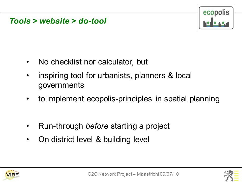 C2C Network Project – Maastricht 09/07/10 No checklist nor calculator, but inspiring tool for urbanists, planners & local governments to implement ecopolis-principles in spatial planning Run-through before starting a project On district level & building level Tools > website > do-tool