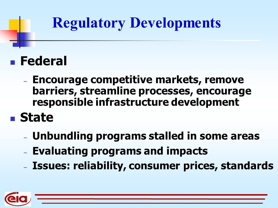 Regulatory Developments Federal – Encourage competitive markets, remove barriers, streamline processes, encourage responsible infrastructure development State – Unbundling programs stalled in some areas – Evaluating programs and impacts – Issues: reliability, consumer prices, standards