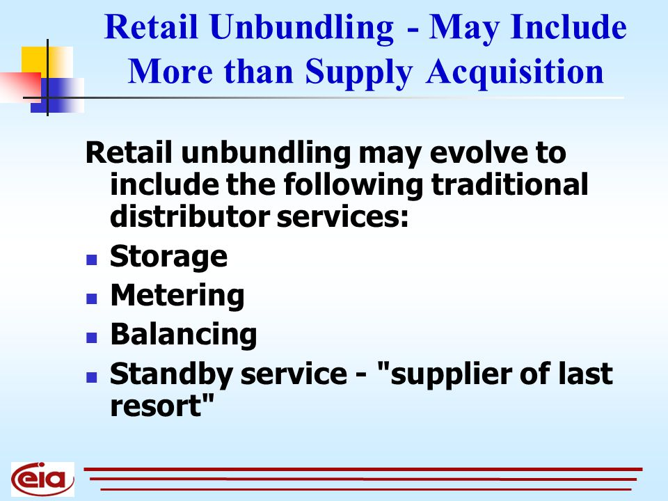 Retail Unbundling - May Include More than Supply Acquisition Retail unbundling may evolve to include the following traditional distributor services: Storage Metering Balancing Standby service - supplier of last resort