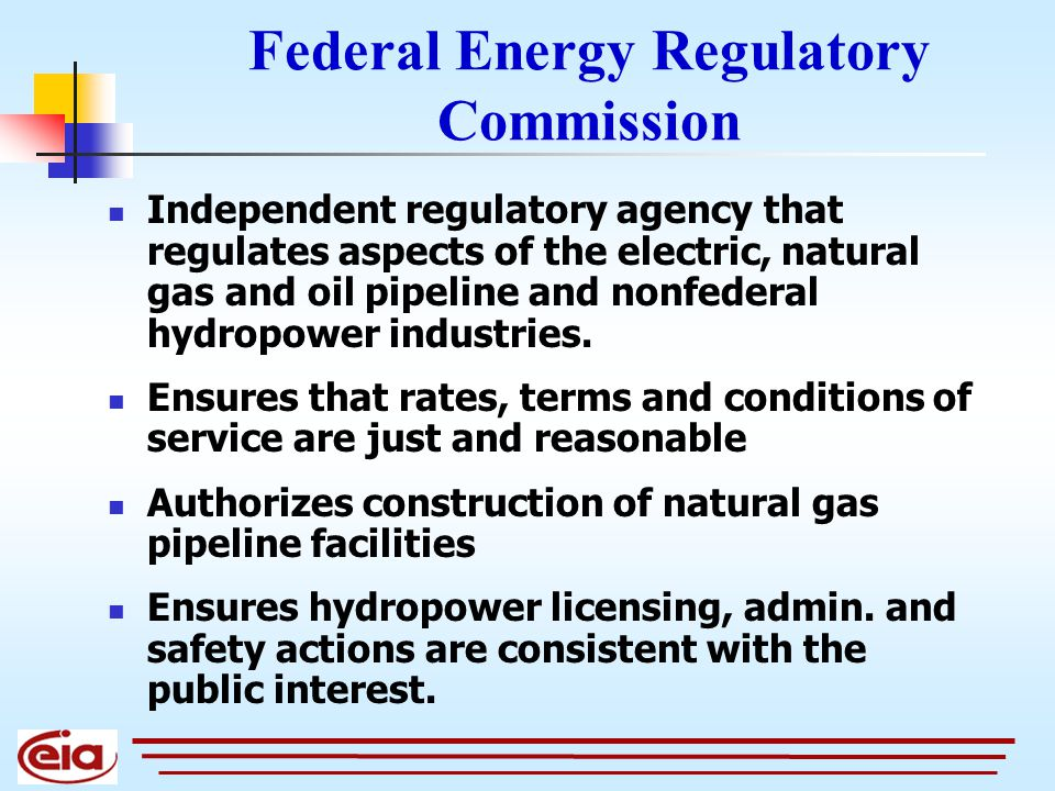 Federal Energy Regulatory Commission Independent regulatory agency that regulates aspects of the electric, natural gas and oil pipeline and nonfederal hydropower industries.