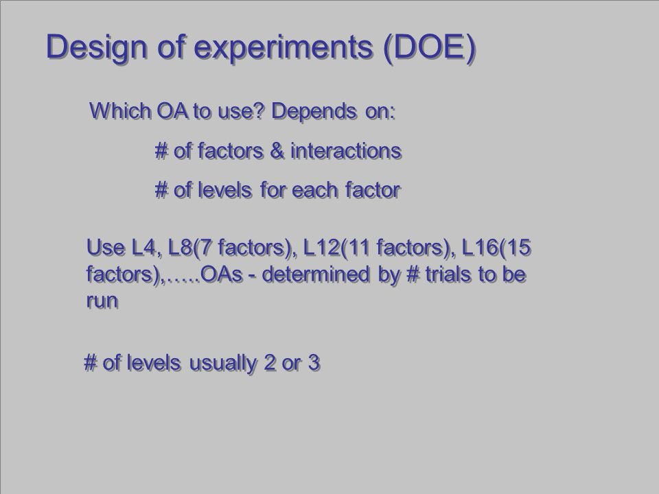 Design of experiments (DOE) Which OA to use? Depends on: # of factors & interactions # of levels for each factor Which OA to use? Depends on: # of fac