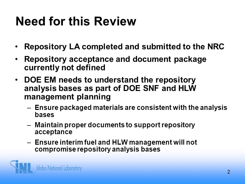 Need for this Review Repository LA completed and submitted to the NRC Repository acceptance and document package currently not defined DOE EM needs to understand the repository analysis bases as part of DOE SNF and HLW management planning –Ensure packaged materials are consistent with the analysis bases –Maintain proper documents to support repository acceptance –Ensure interim fuel and HLW management will not compromise repository analysis bases 2