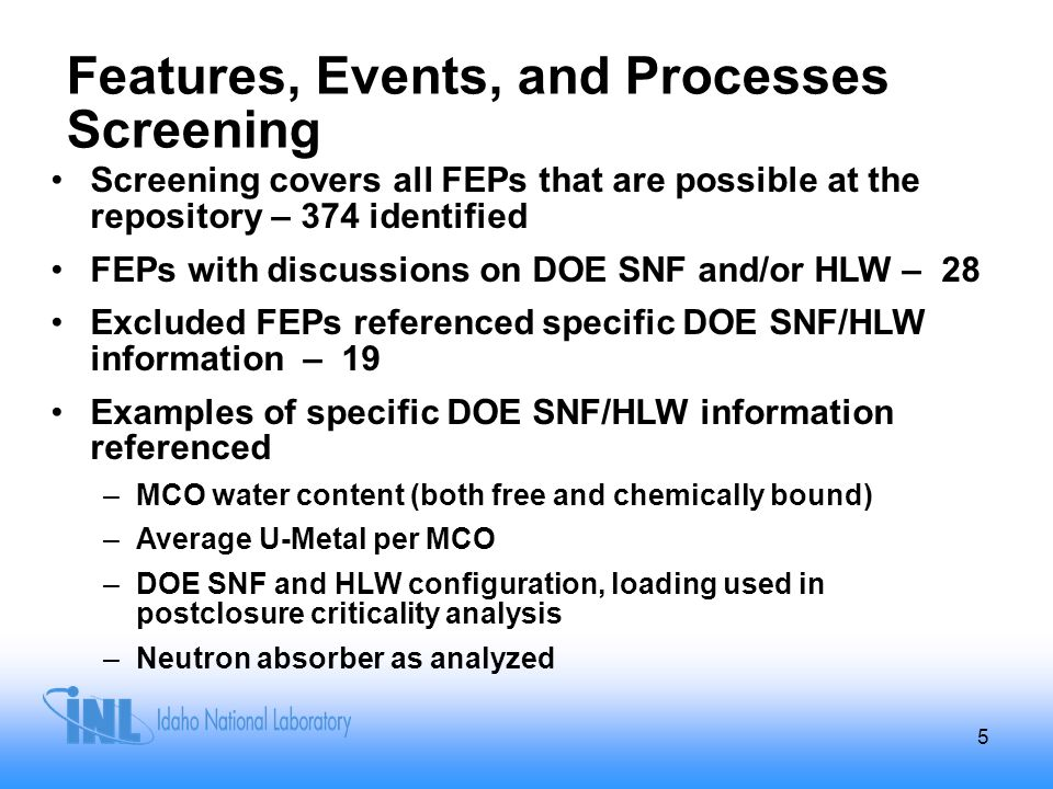Features, Events, and Processes Screening Screening covers all FEPs that are possible at the repository – 374 identified FEPs with discussions on DOE SNF and/or HLW – 28 Excluded FEPs referenced specific DOE SNF/HLW information – 19 Examples of specific DOE SNF/HLW information referenced –MCO water content (both free and chemically bound) –Average U-Metal per MCO –DOE SNF and HLW configuration, loading used in postclosure criticality analysis –Neutron absorber as analyzed 5