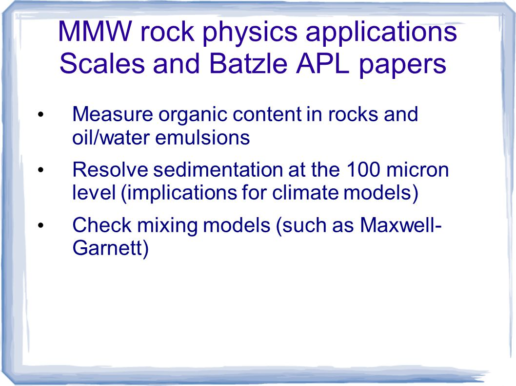 MMW rock physics applications Scales and Batzle APL papers Measure organic content in rocks and oil/water emulsions Resolve sedimentation at the 100 m