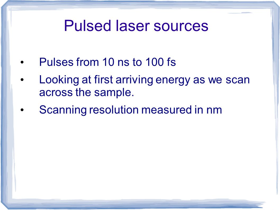 Pulsed laser sources Pulses from 10 ns to 100 fs Looking at first arriving energy as we scan across the sample. Scanning resolution measured in nm