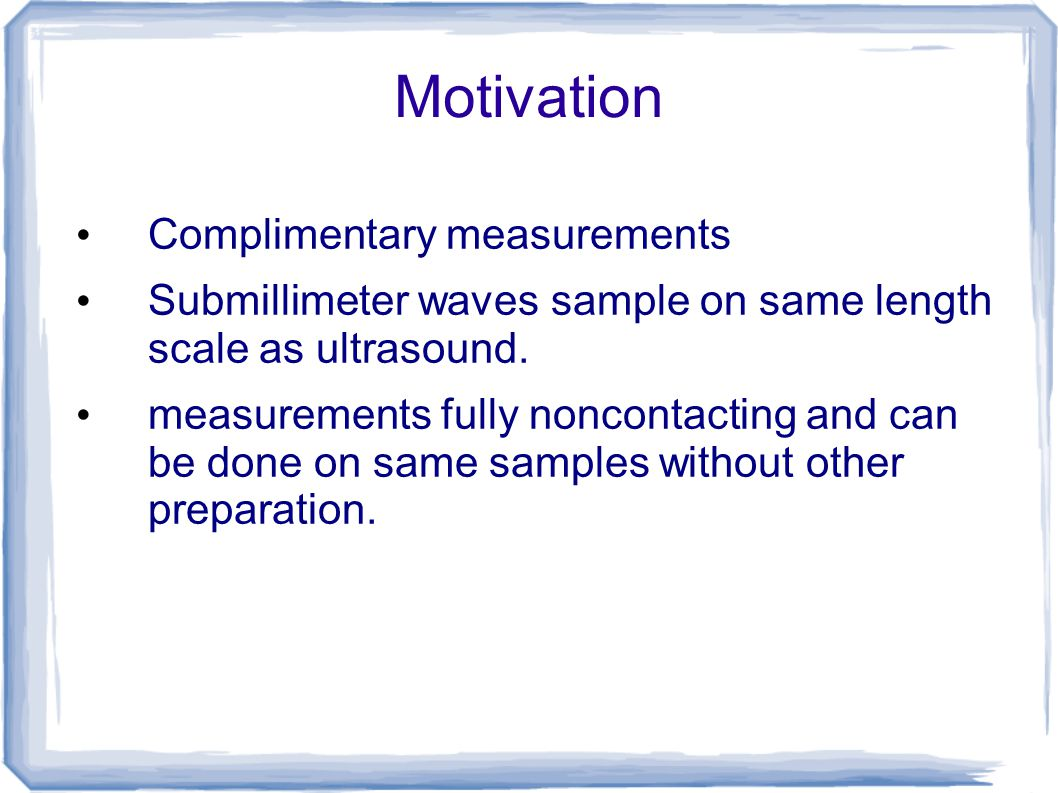 Motivation Complimentary measurements Submillimeter waves sample on same length scale as ultrasound. measurements fully noncontacting and can be done