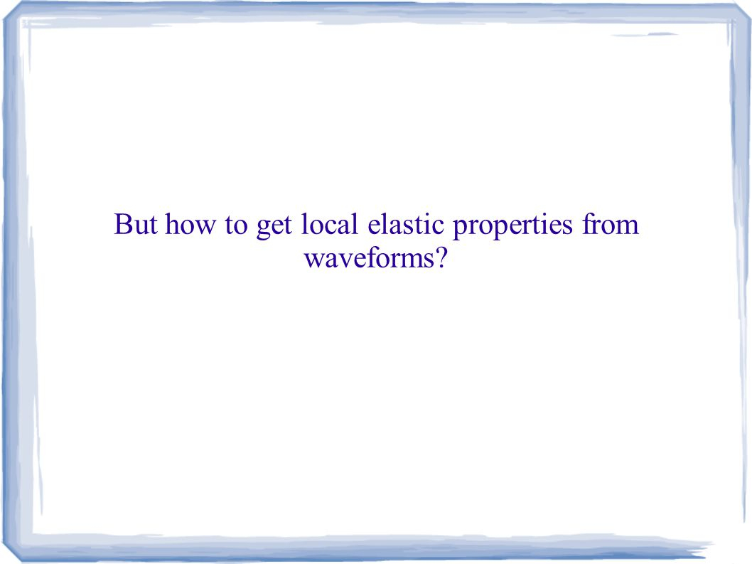 But how to get local elastic properties from waveforms?