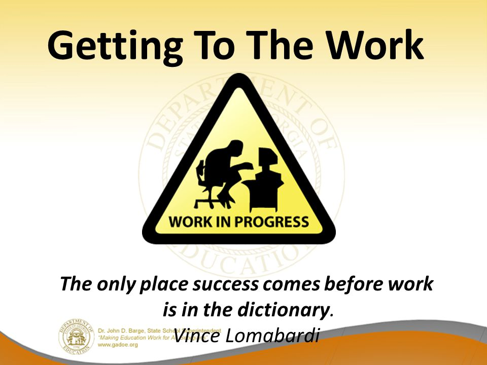 Getting To The Work The only place success comes before work is in the dictionary. Vince Lomabardi