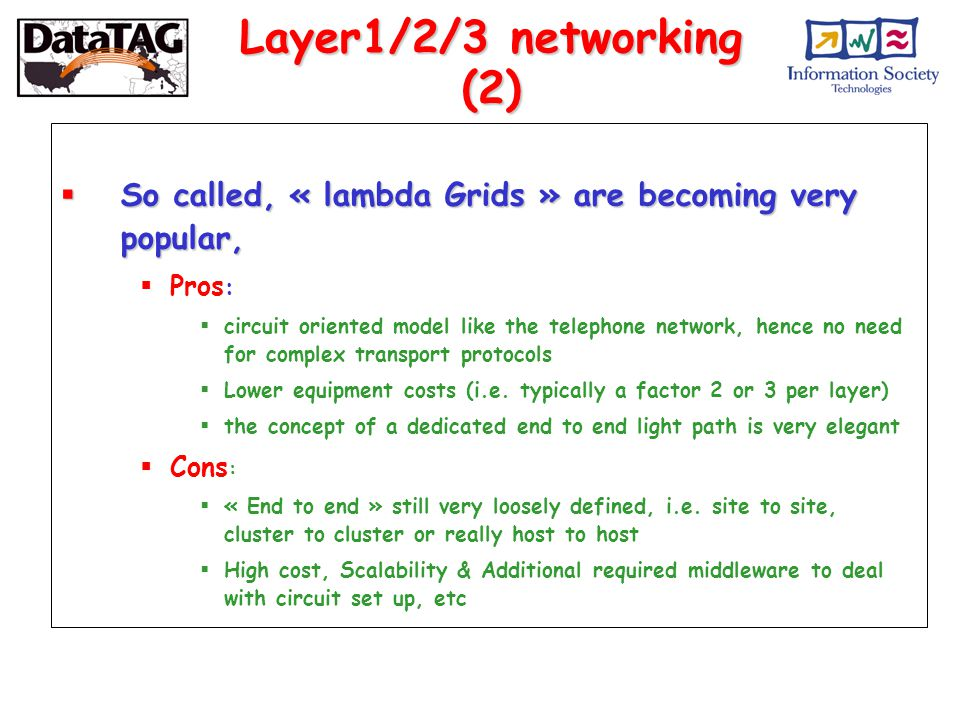 Layer1/2/3 networking (2)  So called, « lambda Grids » are becoming very popular,  Pros :  circuit oriented model like the telephone network, hence no need for complex transport protocols  Lower equipment costs (i.e.
