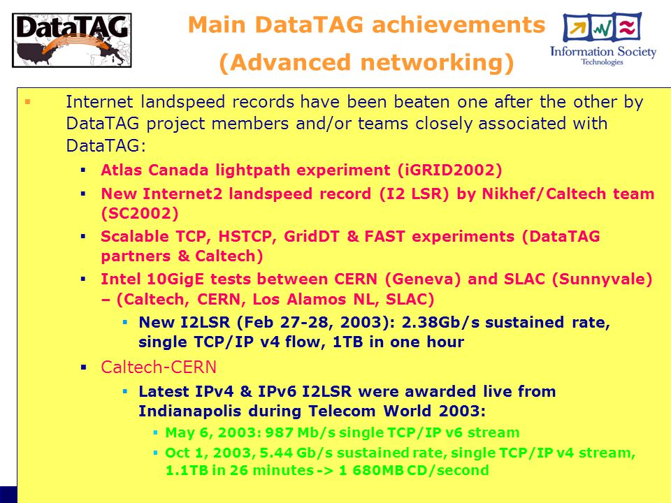 CGW03, Crakow, 28 October 20036 Main DataTAG achievements (Advanced networking)  Internet landspeed records have been beaten one after the other by DataTAG project members and/or teams closely associated with DataTAG:  Atlas Canada lightpath experiment (iGRID2002)  New Internet2 landspeed record (I2 LSR) by Nikhef/Caltech team (SC2002)  Scalable TCP, HSTCP, GridDT & FAST experiments (DataTAG partners & Caltech)  Intel 10GigE tests between CERN (Geneva) and SLAC (Sunnyvale) – (Caltech, CERN, Los Alamos NL, SLAC)  New I2LSR (Feb 27-28, 2003): 2.38Gb/s sustained rate, single TCP/IP v4 flow, 1TB in one hour  Caltech-CERN  Latest IPv4 & IPv6 I2LSR were awarded live from Indianapolis during Telecom World 2003:  May 6, 2003: 987 Mb/s single TCP/IP v6 stream  Oct 1, 2003, 5.44 Gb/s sustained rate, single TCP/IP v4 stream, 1.1TB in 26 minutes -> 1 680MB CD/second