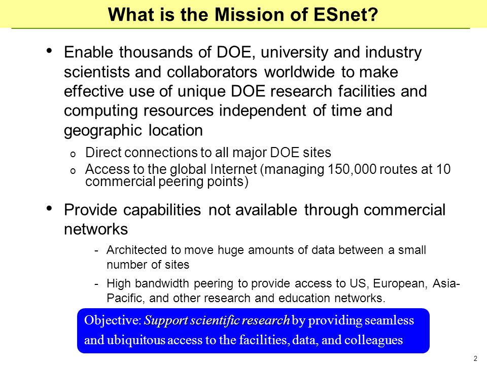 2 What is the Mission of ESnet? Enable thousands of DOE, university and industry scientists and collaborators worldwide to make effective use of uniqu