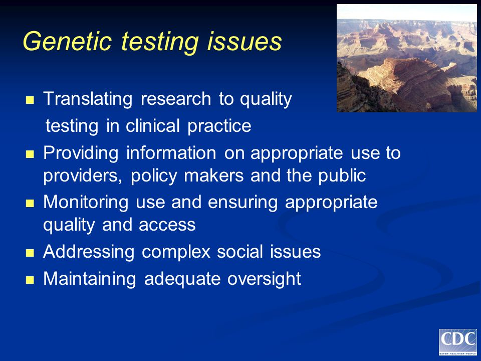 Genetic testing issues Translating research to quality testing in clinical practice Providing information on appropriate use to providers, policy makers and the public Monitoring use and ensuring appropriate quality and access Addressing complex social issues Maintaining adequate oversight
