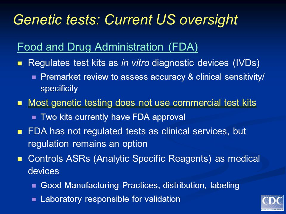 Genetic tests: Current US oversight Food and Drug Administration (FDA) Regulates test kits as in vitro diagnostic devices (IVDs) Premarket review to assess accuracy & clinical sensitivity/ specificity Most genetic testing does not use commercial test kits Two kits currently have FDA approval FDA has not regulated tests as clinical services, but regulation remains an option Controls ASRs (Analytic Specific Reagents) as medical devices Good Manufacturing Practices, distribution, labeling Laboratory responsible for validation