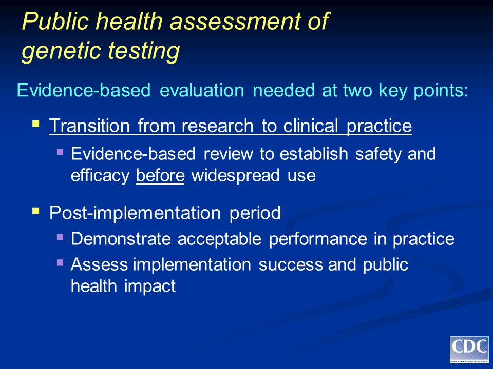 Public health assessment of genetic testing  Transition from research to clinical practice  Evidence-based review to establish safety and efficacy before widespread use  Post-implementation period  Demonstrate acceptable performance in practice  Assess implementation success and public health impact Evidence-based evaluation needed at two key points: