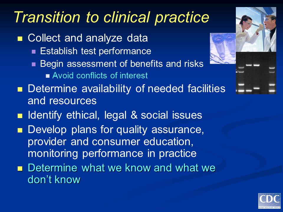 Transition to clinical practice Collect and analyze data Establish test performance Begin assessment of benefits and risks Avoid conflicts of interest Determine availability of needed facilities and resources Identify ethical, legal & social issues Develop plans for quality assurance, provider and consumer education, monitoring performance in practice Determine what we know and what we don't know Determine what we know and what we don't know