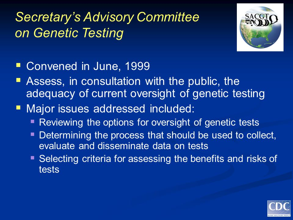 Secretary's Advisory Committee on Genetic Testing  Convened in June, 1999  Assess, in consultation with the public, the adequacy of current oversight of genetic testing  Major issues addressed included :  Reviewing the options for oversight of genetic tests  Determining the process that should be used to collect, evaluate and disseminate data on tests  Selecting criteria for assessing the benefits and risks of tests
