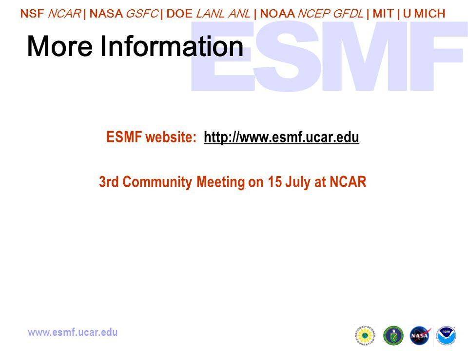 NSF NCAR | NASA GSFC | DOE LANL ANL | NOAA NCEP GFDL | MIT | U MICH www.esmf.ucar.edu More Information ESMF website: http://www.esmf.ucar.eduhttp://www.esmf.ucar.edu 3rd Community Meeting on 15 July at NCAR