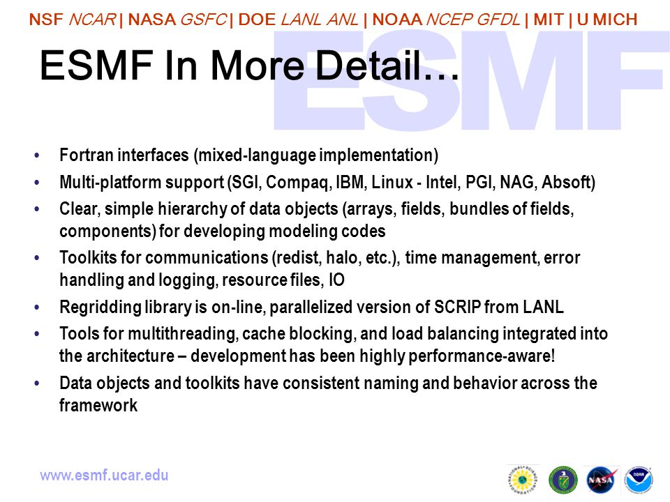 NSF NCAR | NASA GSFC | DOE LANL ANL | NOAA NCEP GFDL | MIT | U MICH www.esmf.ucar.edu ESMF In More Detail… Fortran interfaces (mixed-language implementation) Multi-platform support (SGI, Compaq, IBM, Linux - Intel, PGI, NAG, Absoft) Clear, simple hierarchy of data objects (arrays, fields, bundles of fields, components) for developing modeling codes Toolkits for communications (redist, halo, etc.), time management, error handling and logging, resource files, IO Regridding library is on-line, parallelized version of SCRIP from LANL Tools for multithreading, cache blocking, and load balancing integrated into the architecture – development has been highly performance-aware.