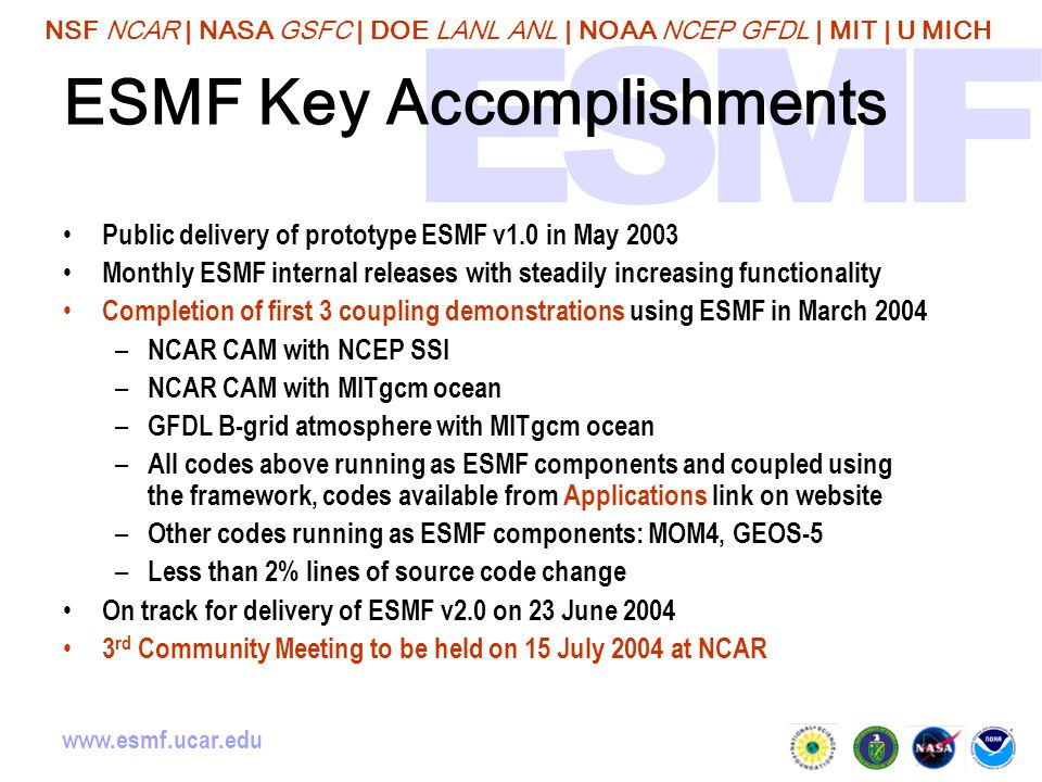 NSF NCAR | NASA GSFC | DOE LANL ANL | NOAA NCEP GFDL | MIT | U MICH www.esmf.ucar.edu ESMF Key Accomplishments Public delivery of prototype ESMF v1.0 in May 2003 Monthly ESMF internal releases with steadily increasing functionality Completion of first 3 coupling demonstrations using ESMF in March 2004 – NCAR CAM with NCEP SSI – NCAR CAM with MITgcm ocean – GFDL B-grid atmosphere with MITgcm ocean – All codes above running as ESMF components and coupled using the framework, codes available from Applications link on website – Other codes running as ESMF components: MOM4, GEOS-5 – Less than 2% lines of source code change On track for delivery of ESMF v2.0 on 23 June 2004 3 rd Community Meeting to be held on 15 July 2004 at NCAR