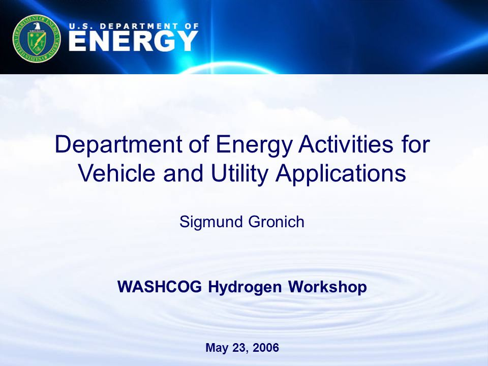 Department of Energy Activities for Vehicle and Utility Applications Sigmund Gronich WASHCOG Hydrogen Workshop May 23, 2006