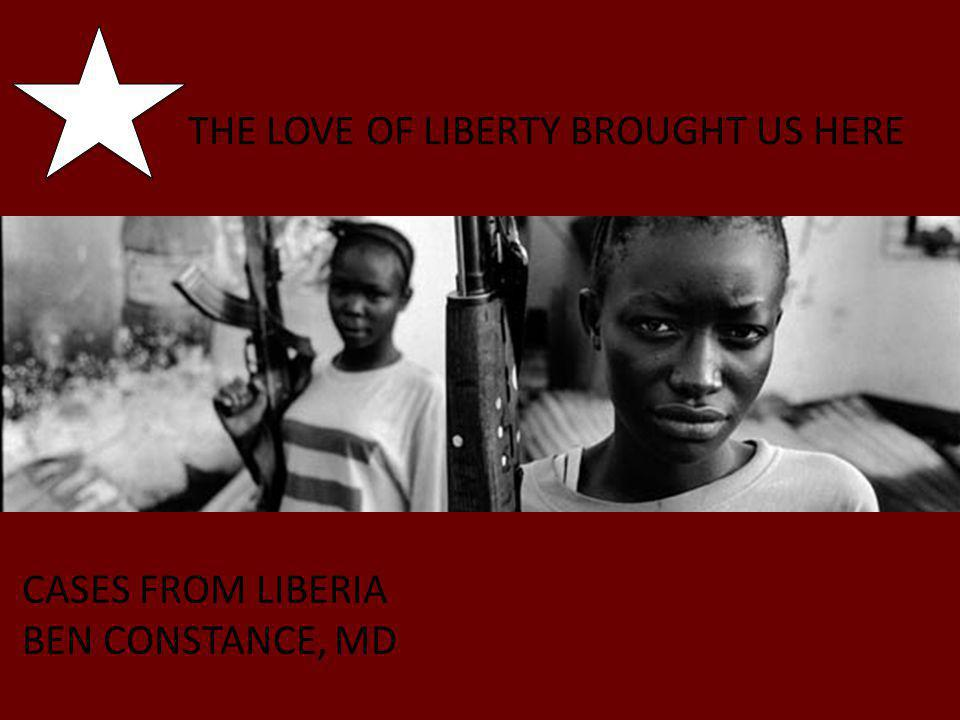 THE LOVE OF LIBERTY BROUGHT US HERE CASES FROM LIBERIA BEN CONSTANCE, MD