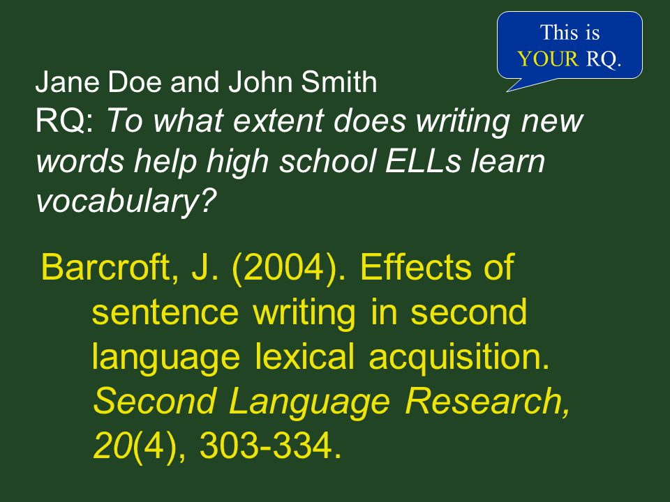 Jane Doe and John Smith RQ: To what extent does writing new words help high school ELLs learn vocabulary.