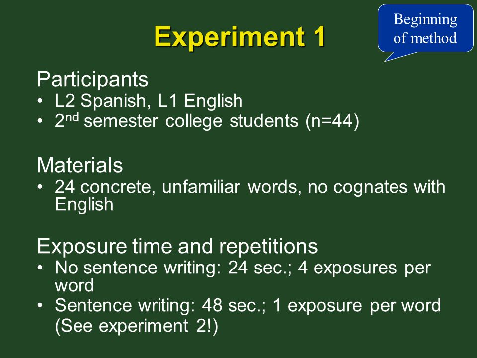 Experiment 1 Participants L2 Spanish, L1 English 2 nd semester college students (n=44) Materials 24 concrete, unfamiliar words, no cognates with English Exposure time and repetitions No sentence writing: 24 sec.; 4 exposures per word Sentence writing: 48 sec.; 1 exposure per word (See experiment 2!) Beginning of method
