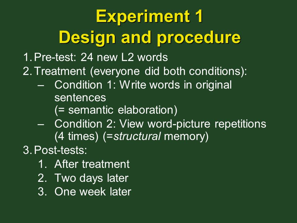 Experiment 1 Design and procedure 1.Pre-test: 24 new L2 words 2.Treatment (everyone did both conditions): –Condition 1: Write words in original sentences (= semantic elaboration) –Condition 2: View word-picture repetitions (4 times) (=structural memory) 3.Post-tests: 1.After treatment 2.Two days later 3.One week later