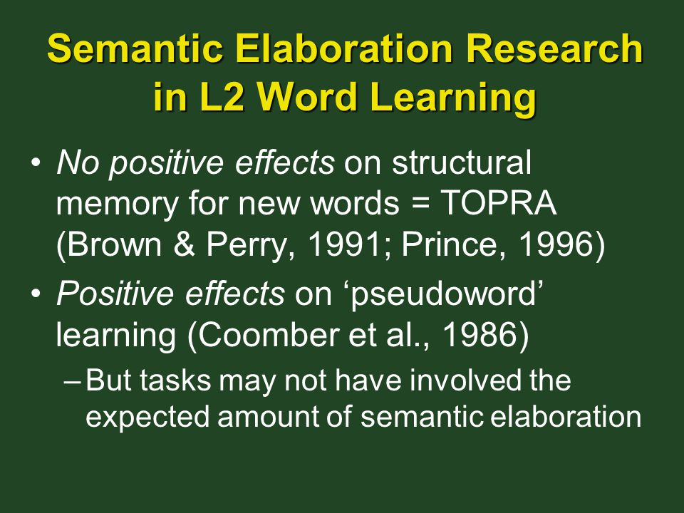 Semantic Elaboration Research in L2 Word Learning No positive effects on structural memory for new words = TOPRA (Brown & Perry, 1991; Prince, 1996) Positive effects on 'pseudoword' learning (Coomber et al., 1986) –But tasks may not have involved the expected amount of semantic elaboration