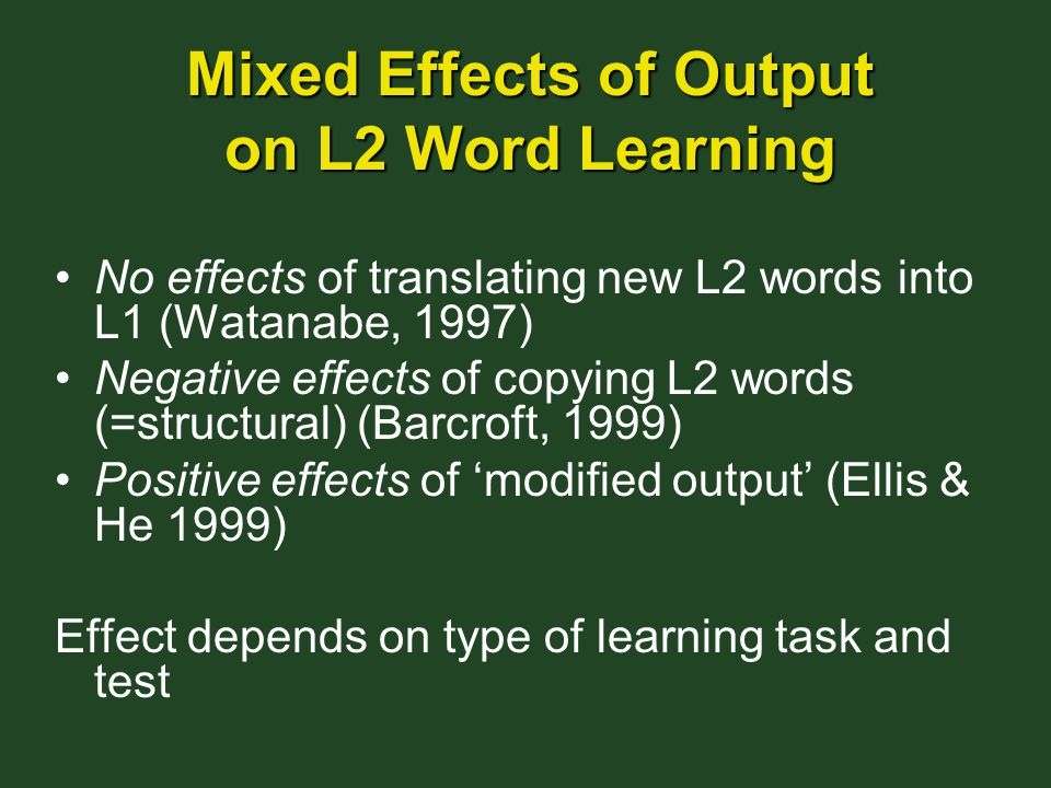Mixed Effects of Output on L2 Word Learning No effects of translating new L2 words into L1 (Watanabe, 1997) Negative effects of copying L2 words (=structural) (Barcroft, 1999) Positive effects of 'modified output' (Ellis & He 1999) Effect depends on type of learning task and test
