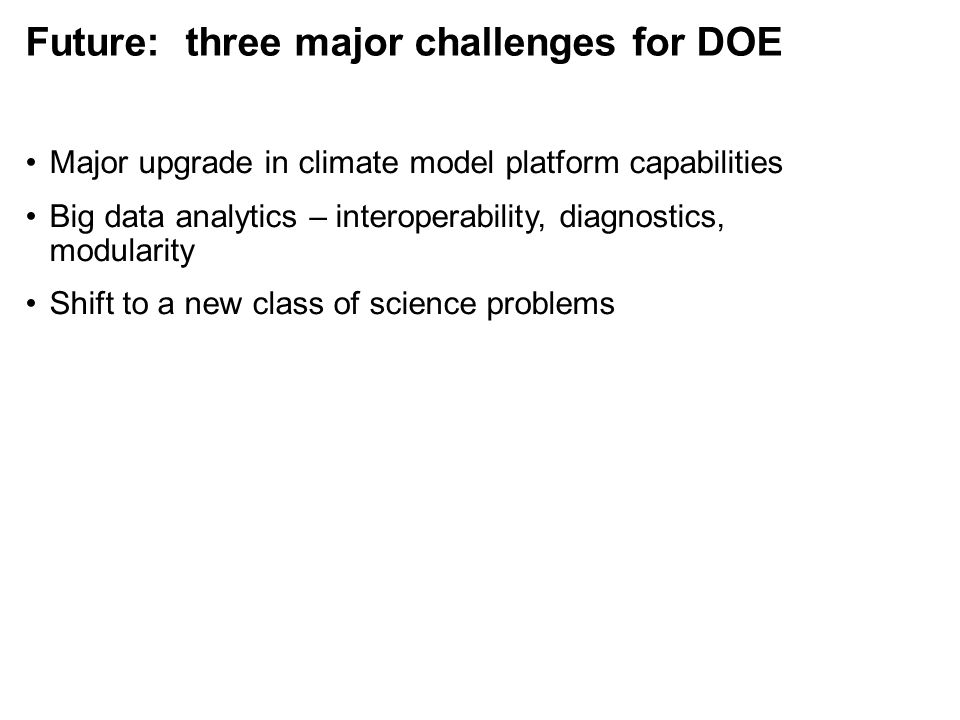 Future: three major challenges for DOE Major upgrade in climate model platform capabilities Big data analytics – interoperability, diagnostics, modularity Shift to a new class of science problems