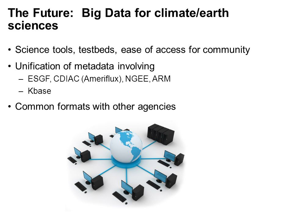 The Future: Big Data for climate/earth sciences Science tools, testbeds, ease of access for community Unification of metadata involving –ESGF, CDIAC (