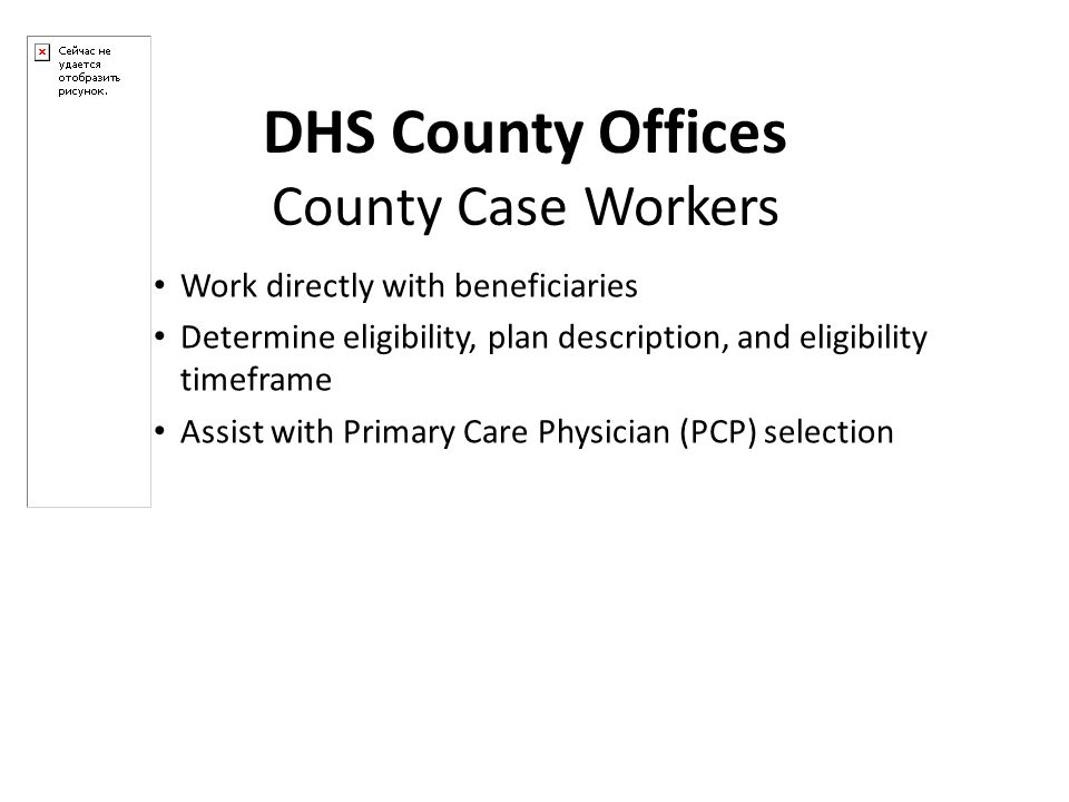 Work directly with beneficiaries Determine eligibility, plan description, and eligibility timeframe Assist with Primary Care Physician (PCP) selection DHS County Offices County Case Workers