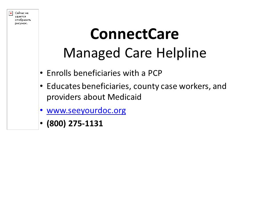 Enrolls beneficiaries with a PCP Educates beneficiaries, county case workers, and providers about Medicaid www.seeyourdoc.org (800) 275-1131 ConnectCare Managed Care Helpline