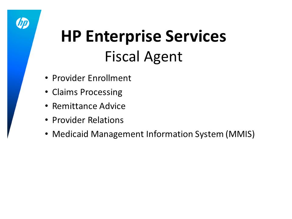 Provider Enrollment Claims Processing Remittance Advice Provider Relations Medicaid Management Information System (MMIS) HP Enterprise Services Fiscal Agent