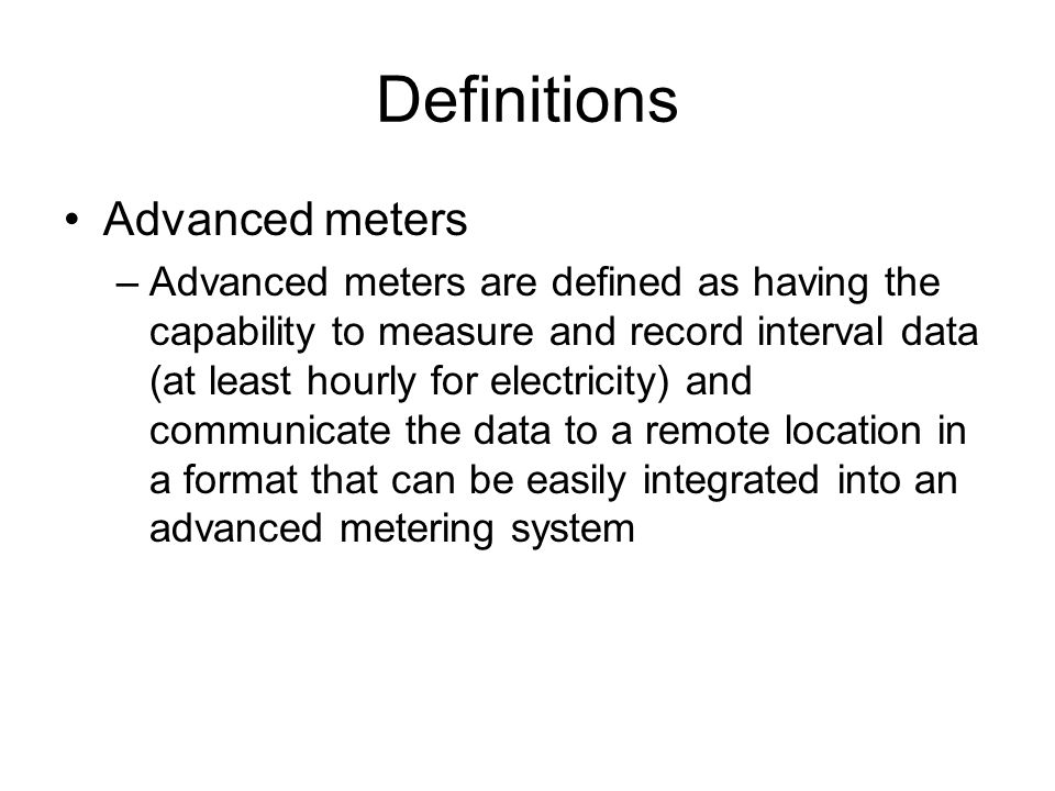 Definitions Advanced meters –Advanced meters are defined as having the capability to measure and record interval data (at least hourly for electricity
