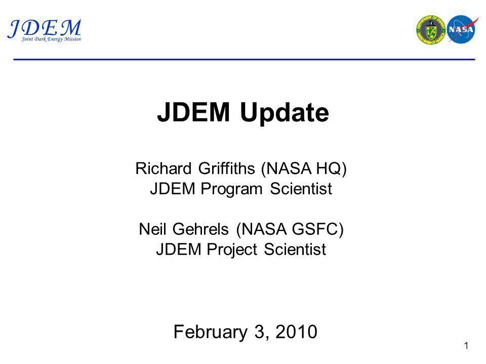 JDEM Update 1 Richard Griffiths (NASA HQ) JDEM Program Scientist Neil Gehrels (NASA GSFC) JDEM Project Scientist February 3, 2010