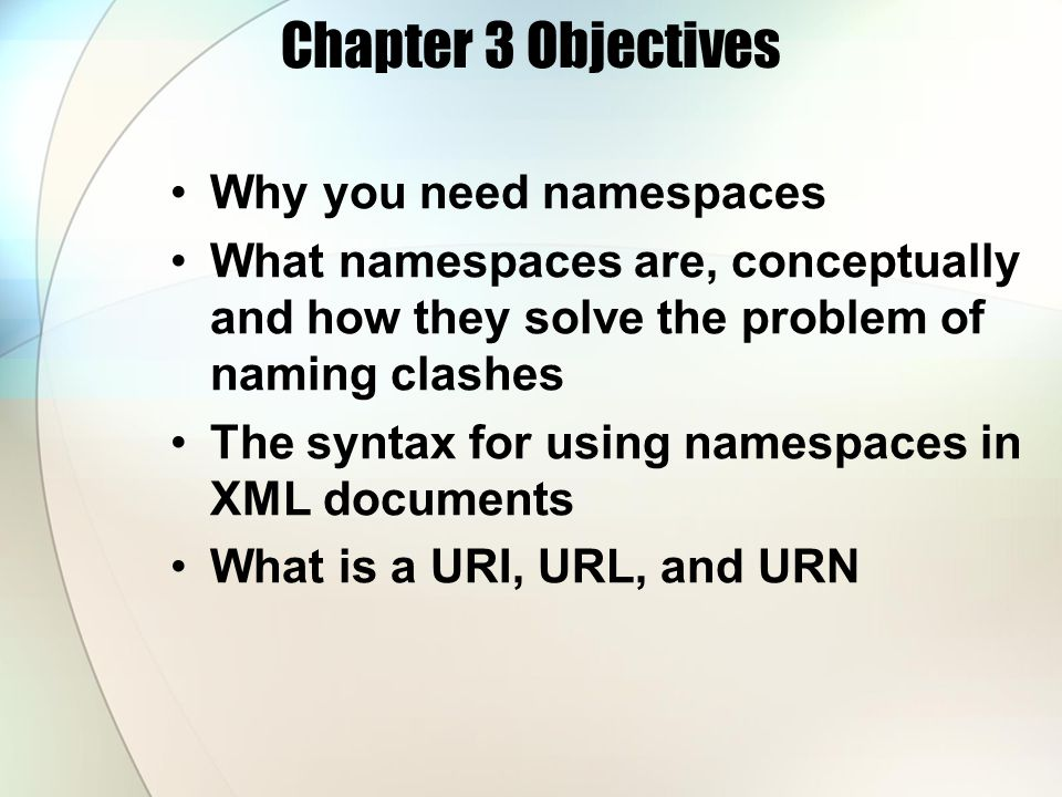 Chapter 3 Objectives Why you need namespaces What namespaces are, conceptually and how they solve the problem of naming clashes The syntax for using n