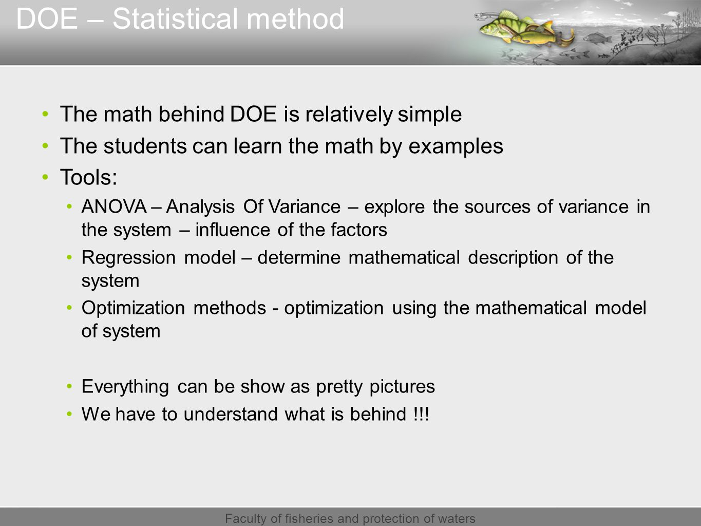 Faculty of fisheries and protection of waters DOE – Statistical method The math behind DOE is relatively simple The students can learn the math by examples Tools: ANOVA – Analysis Of Variance – explore the sources of variance in the system – influence of the factors Regression model – determine mathematical description of the system Optimization methods - optimization using the mathematical model of system Everything can be show as pretty pictures We have to understand what is behind !!!