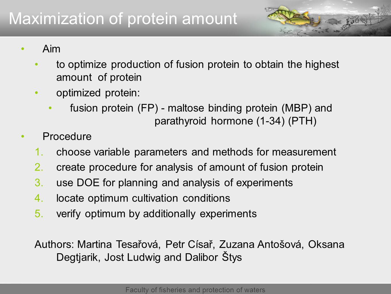 Faculty of fisheries and protection of waters Maximization of protein amount Aim to optimize production of fusion protein to obtain the highest amount of protein optimized protein: fusion protein (FP) - maltose binding protein (MBP) and parathyroid hormone (1-34) (PTH) Procedure 1.choose variable parameters and methods for measurement 2.create procedure for analysis of amount of fusion protein 3.use DOE for planning and analysis of experiments 4.locate optimum cultivation conditions 5.verify optimum by additionally experiments Authors: Martina Tesařová, Petr Císař, Zuzana Antošová, Oksana Degtjarik, Jost Ludwig and Dalibor Štys