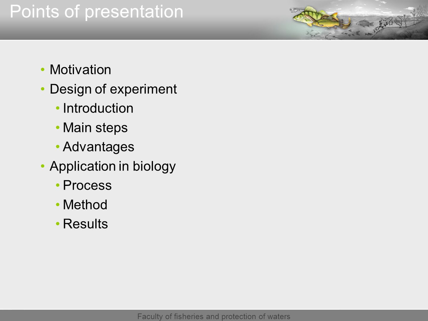 Faculty of fisheries and protection of waters Points of presentation Motivation Design of experiment Introduction Main steps Advantages Application in biology Process Method Results
