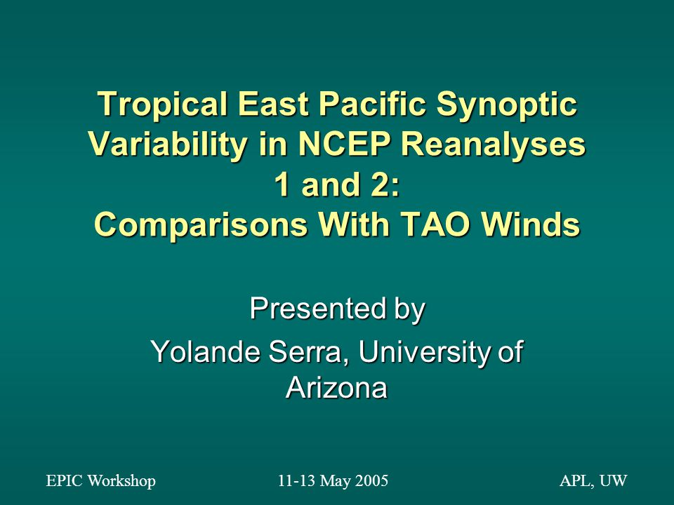 Tropical East Pacific Synoptic Variability in NCEP Reanalyses 1 and 2: Comparisons With TAO Winds Presented by Yolande Serra, University of Arizona EPIC Workshop11-13 May 2005APL, UW